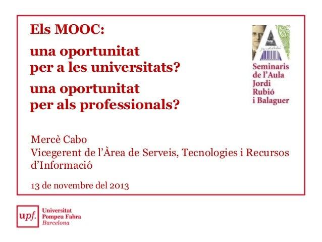 Els MOOC: una oportunitat per a les universitats? una oportunitat per als professionals? Mercè Cabo Vicegerent de l'Àrea d...