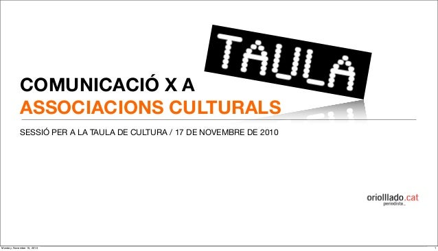 COMUNICACIÓ X A ASSOCIACIONS CULTURALS SESSIÓ PER A LA TAULA DE CULTURA / 17 DE NOVEMBRE DE 2010 1Monday, November 15, 2010