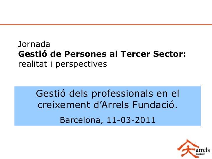 JornadaGestió de Persones al Tercer Sector:realitat i perspectives   Gestió dels professionals en el   creixement d'Arrels...