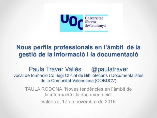 Nous perfils professionals en l'àmbit de la gestió de la informació i la documentació Paula Traver Vallés @paulatraver voc...