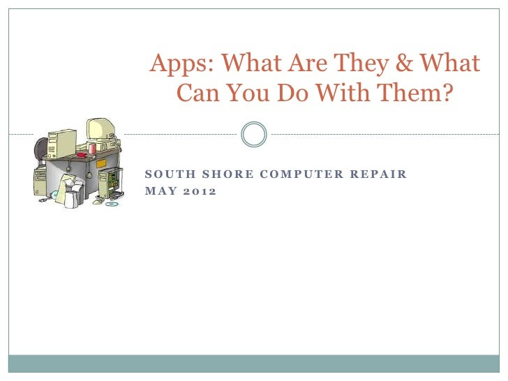 Apps: What Are They & What  Can You Do With Them?SOUTH SHORE COMPUTER REPAIRMAY 2012