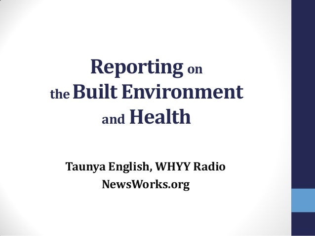 Reporting on the Built Environment and Health Taunya English, WHYY Radio NewsWorks.org
