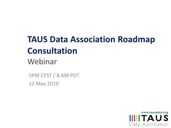 TAUS Data Association Roadmap ConsultationWebinar<br />5PM CEST / 8 AM PDT<br />12 May 2010<br />