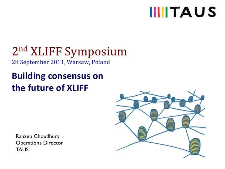 2nd XLIFF Symposium 28 September 2011, Warsaw, Poland Building consensus on the future of XLIF...