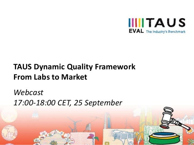 Webcast 17:00-18:00 CET, 25 September TAUS Dynamic Quality Framework From Labs to Market
