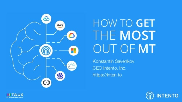 HOW TO GET THE MOST OUT OF MT Konstantin Savenkov CEO Intento, Inc. https://inten.to INTENTO