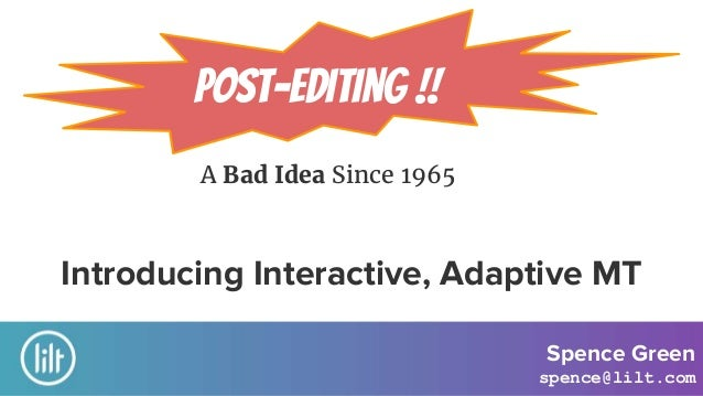 A Bad Idea Since 1965 Post-Editing !! Introducing Interactive, Adaptive MT Spence Green spence@lilt.com