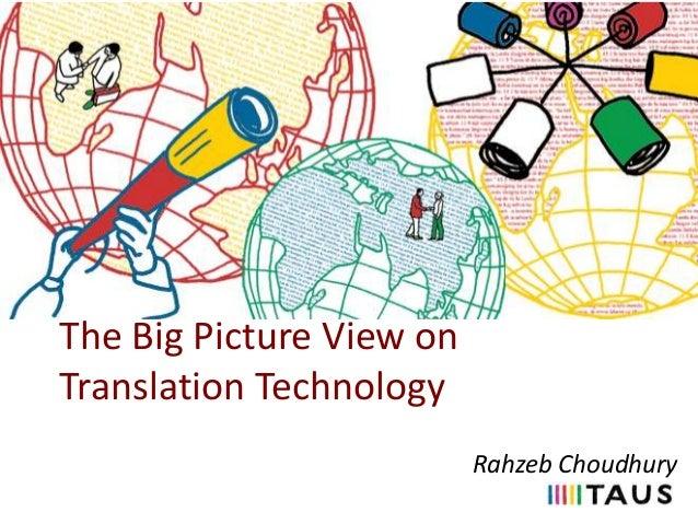 The Big Picture View on Translation Technology Rahzeb Choudhury