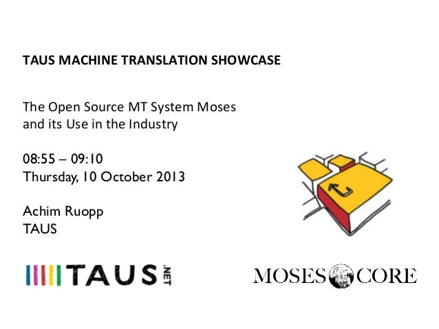 TAUS	   MACHINE	   TRANSLATION	   SHOWCASE	    The	   Open	   Source	   MT	   System	   Moses	    and	   its	   Use	   in	...