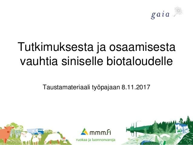 Tutkimuksesta ja osaamisesta vauhtia siniselle biotaloudelle Taustamateriaali työpajaan 8.11.2017 1