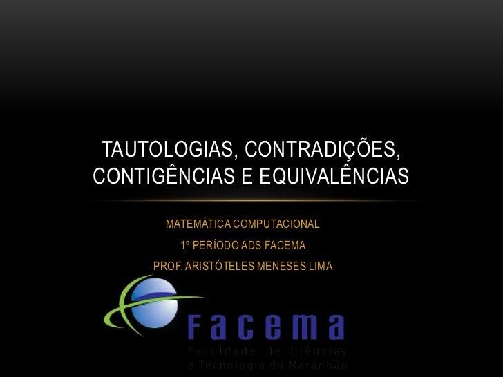 TAUTOLOGIAS, CONTRADIÇÕES,CONTIGÊNCIAS E EQUIVALÊNCIAS       MATEMÁTICA COMPUTACIONAL         1º PERÍODO ADS FACEMA     PR...