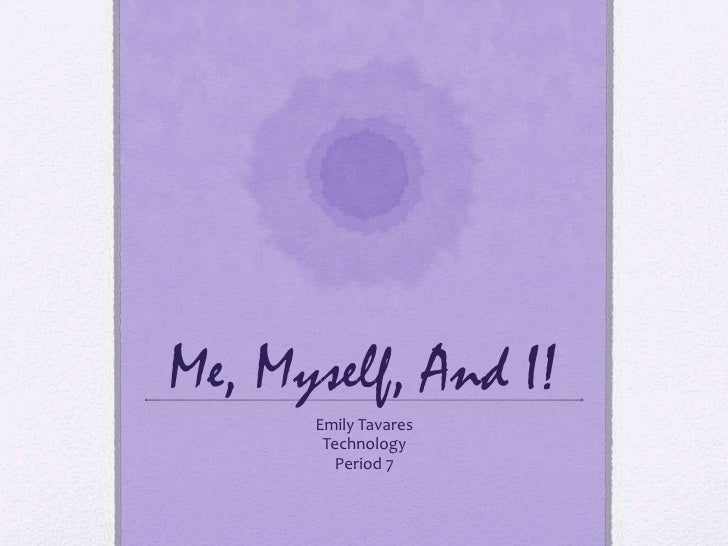 Me, Myself, And I!      Emily Tavares       Technology         Period 7