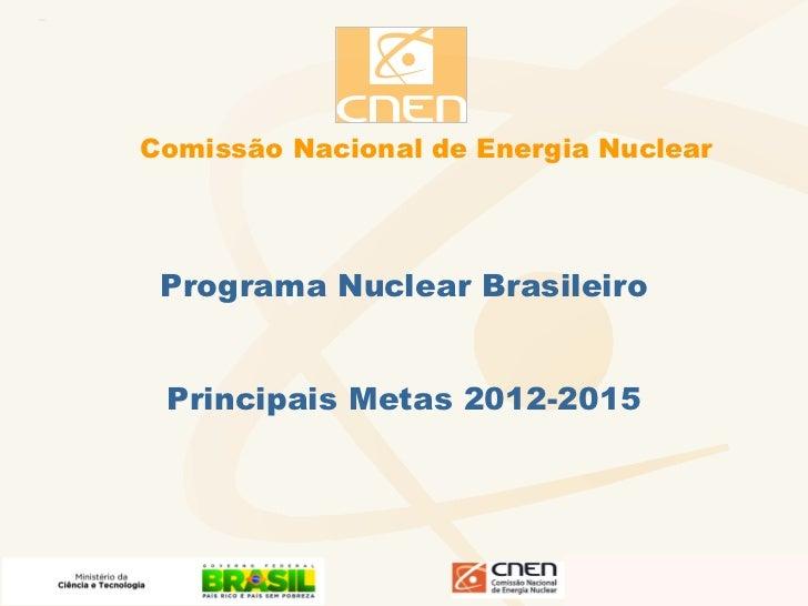 Comissão Nacional de Energia Nuclear Programa Nuclear Brasileiro Principais Metas 2012-2015