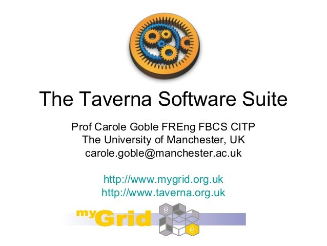 The Taverna Software Suite Prof Carole Goble FREng FBCS CITP The University of Manchester, UK carole.goble@manchester.ac.u...
