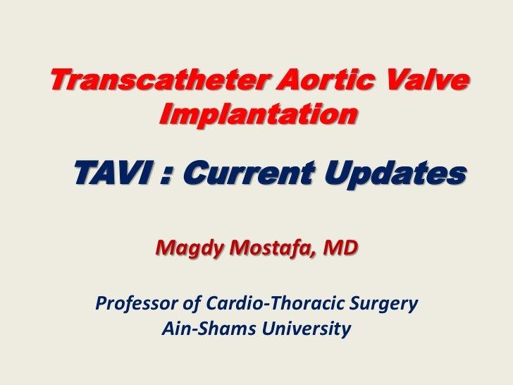 Transcatheter Aortic Valve      Implantation TAVI : Current Updates         Magdy Mostafa, MD   Professor of Cardio-Thorac...