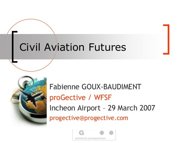 Civil Aviation Futures Fabienne GOUX-BAUDIMENT proGective / WFSF Incheon Airport – 29 March 2007 progective@progective.com