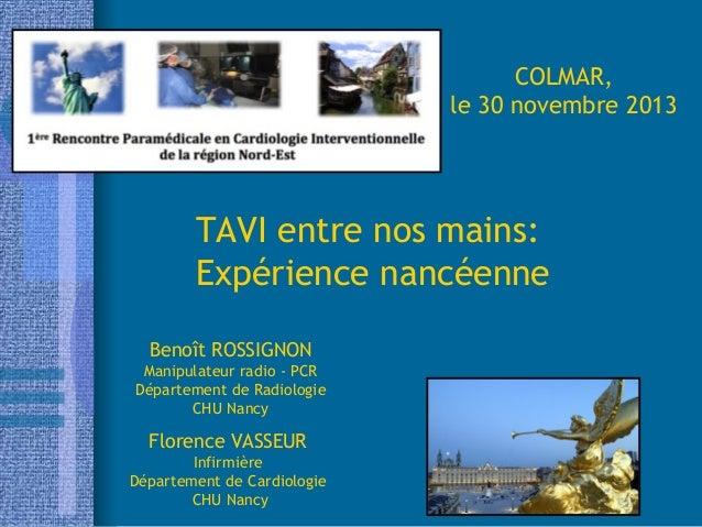 COLMAR, le 30 novembre 2013  TAVI entre nos mains: Expérience nancéenne Benoît ROSSIGNON Manipulateur radio - PCR Départem...