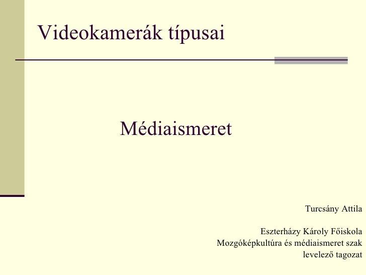 Videokamerák típusai Turcsány Attila Eszterházy Károly Főiskola Mozgóképkultúra és médiaismeret szak levelező tagozat Médi...