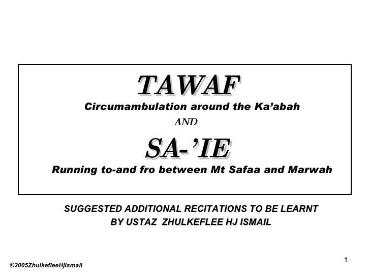 <ul><li>TAWAF Circumambulation around the Ka'abah </li></ul><ul><li>AND </li></ul><ul><li>SA-'IE Running to-and fro betwee...