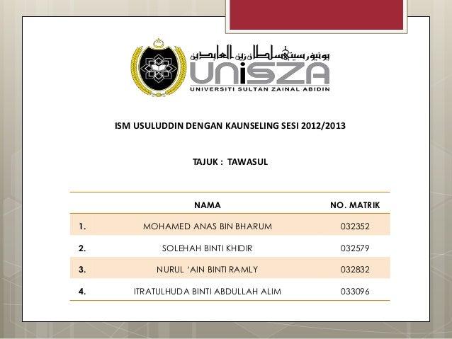 ISM USULUDDIN DENGAN KAUNSELING SESI 2012/2013 TAJUK : TAWASUL NAMA NO. MATRIK 1. MOHAMED ANAS BIN BHARUM 032352 2. SOLEHA...