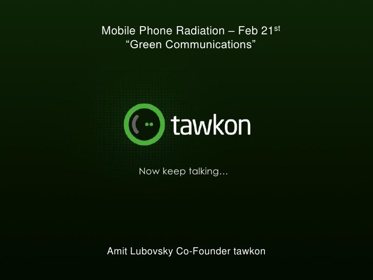 """Mobile Phone Radiation – Feb 21st    """"Green Communications""""       Now keep talking… Amit Lubovsky Co-Founder tawkon      t..."""