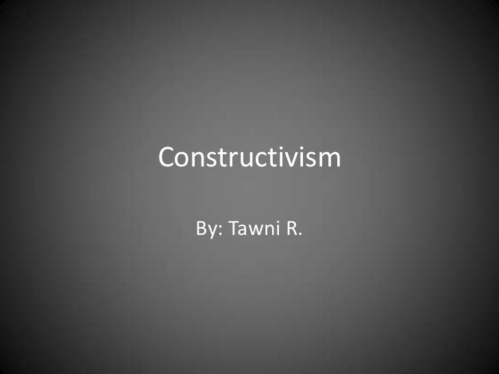 Constructivism  By: Tawni R.