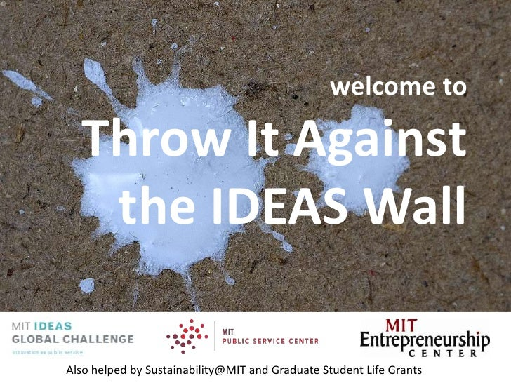 welcome toThrow It Against the IDEAS Wall<br />Also helped by Sustainability@MIT and Graduate Student Life Grants<br />