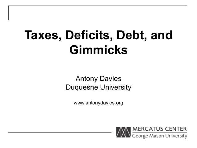 Taxes, Deficits, Debt, and       Gimmicks         Antony Davies       Duquesne University         www.antonydavies.org