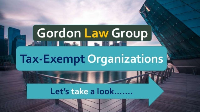 Gordon Law Group Gordon Law Group Tax-Exempt Organizations Let's take a look…….