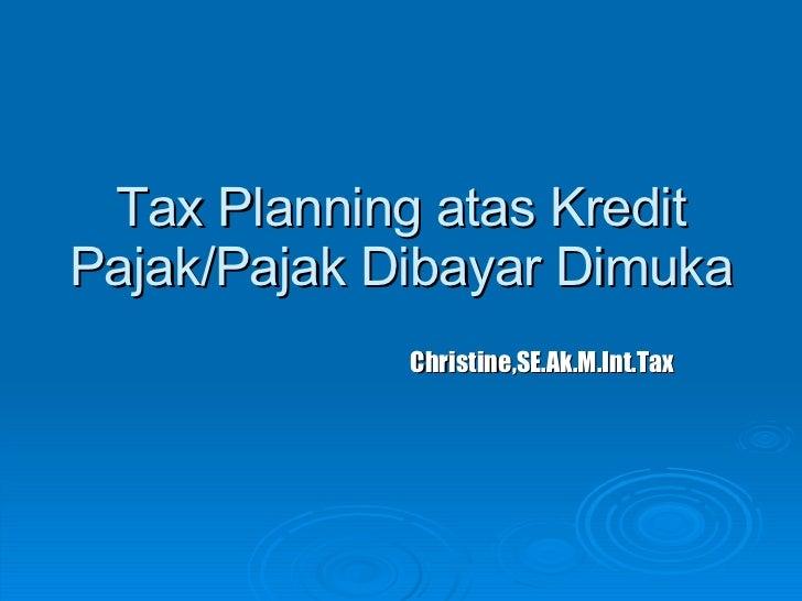 Tax Planning atas Kredit Pajak/Pajak Dibayar Dimuka Christine,SE.Ak.M.Int.Tax
