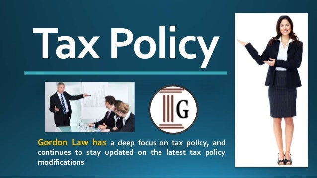 Tax Policy Gordon Law has a deep focus on tax policy, and continues to stay updated on the latest tax policy modifications