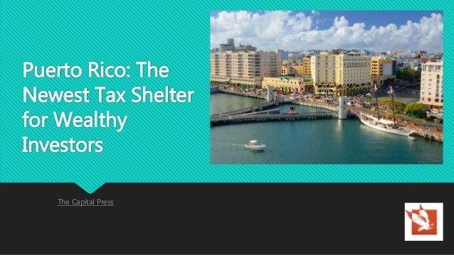 Puerto Rico: The Newest Tax Shelter for Wealthy Investors The Capital Press