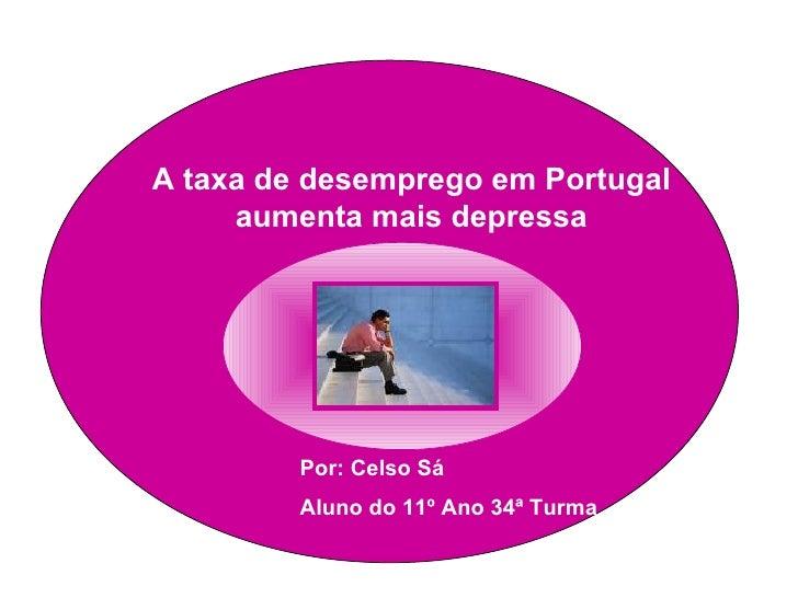 A taxa de desemprego em Portugal aumenta mais depressa Por: Celso Sá Aluno do 11º Ano 34ª Turma