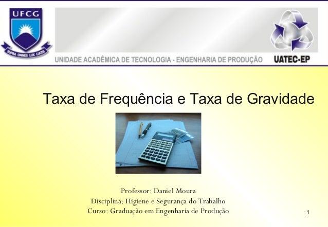 Taxa de Frequência e Taxa de Gravidade  Professor: Daniel Moura Disciplina: Higiene e Segurança do Trabalho Curso: Graduaç...