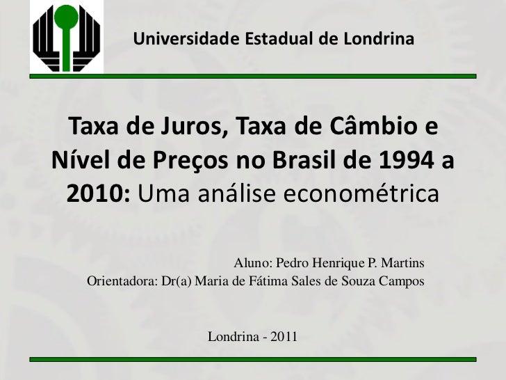 Universidade Estadual de Londrina Taxa de Juros, Taxa de Câmbio eNível de Preços no Brasil de 1994 a 2010: Uma análise eco...