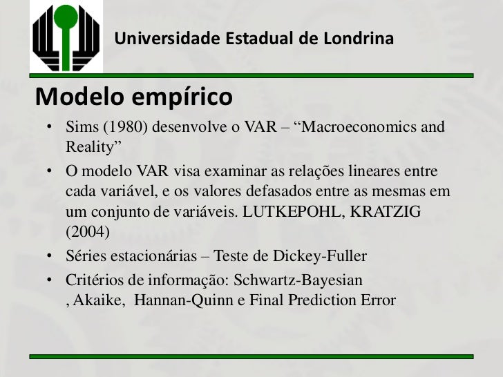 "Universidade Estadual de LondrinaModelo empírico• Sims (1980) desenvolve o VAR – ""Macroeconomics and  Reality""• O modelo V..."