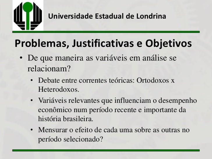 Universidade Estadual de LondrinaProblemas, Justificativas e Objetivos • De que maneira as variáveis em análise se   relac...