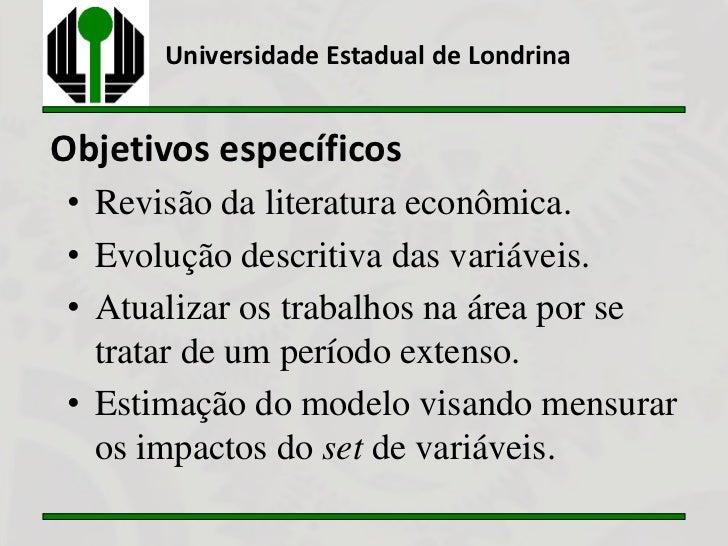 Universidade Estadual de LondrinaObjetivos específicos • Revisão da literatura econômica. • Evolução descritiva das variáv...