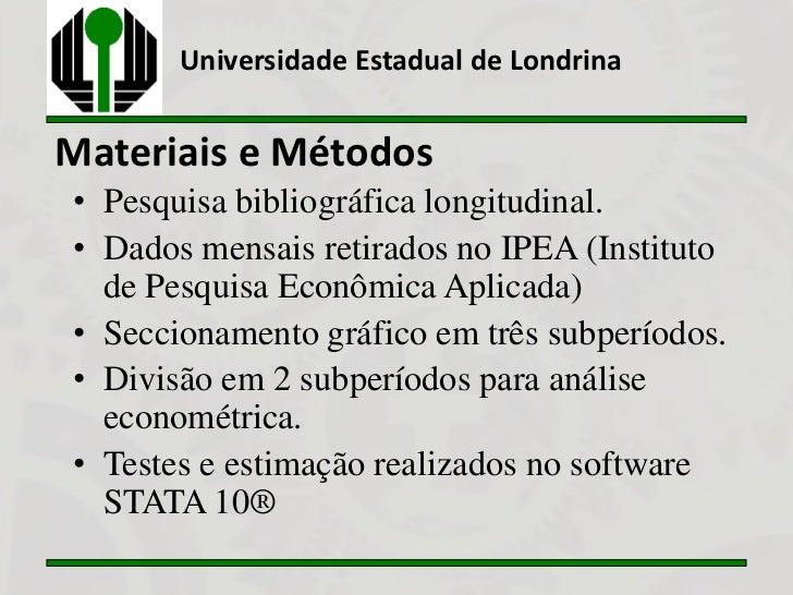 Universidade Estadual de LondrinaMateriais e Métodos• Pesquisa bibliográfica longitudinal.• Dados mensais retirados no IPE...