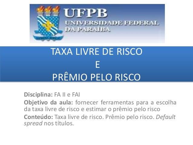 TAXA LIVRE DE RISCO E PRÊMIO PELO RISCO grggggggggggggggggggg ggggggggg Disciplina: FA II e FAI Objetivo da aula: fornecer...
