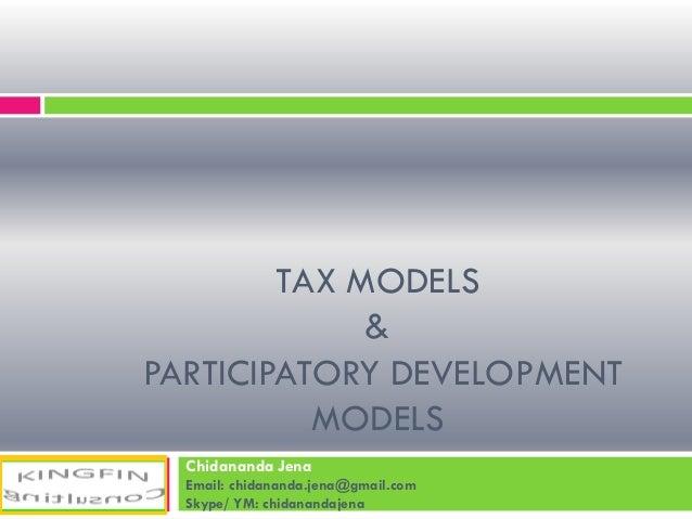 TAX MODELS & PARTICIPATORY DEVELOPMENT MODELS Chidananda Jena Email: chidananda.jena@gmail.com Skype/ YM: chidanandajena