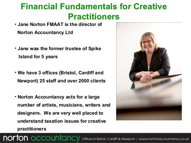 Financial Fundamentals for Creative Practitioners • Jane Norton FMAAT is the director of Norton Accountancy Ltd • Jane was...