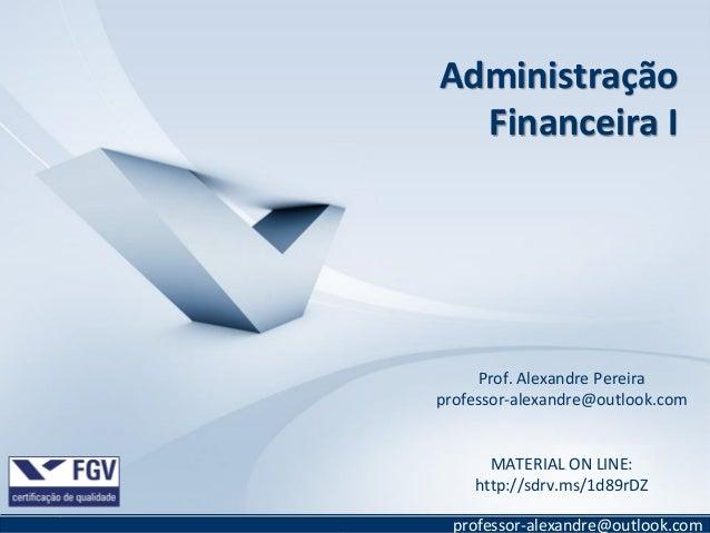 Administração Financeira I  Prof. Alexandre Pereira professor-alexandre@outlook.com  MATERIAL ON LINE: http://sdrv.ms/1d89...