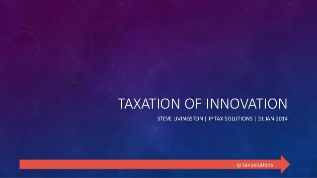 TAXATION OF INNOVATION STEVE LIVINGSTON | IP TAX SOLUTIONS | 31 JAN 2014  ip tax solutions