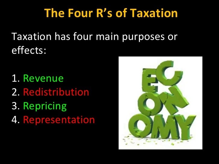 Taxation has four main purposes or effects:  1.  Revenue 2.  Redistribution 3.  Repricing 4.  Representation The Four R's ...