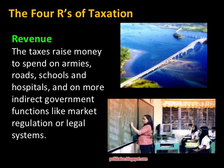 Revenue The taxes raise money to spend on armies, roads, schools and hospitals, and on more indirect government functions ...