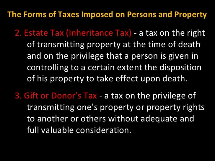 2. Estate Tax (Inheritance Tax)  - a tax on the right of transmitting property at the time of death and on the privilege t...
