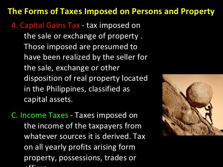 4. Capital Gains Tax  - tax imposed on the sale or exchange of property . Those imposed are presumed to have been realized...