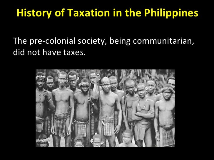 History of Taxation in the Philippines The pre-colonial society, being communitarian, did not have taxes.