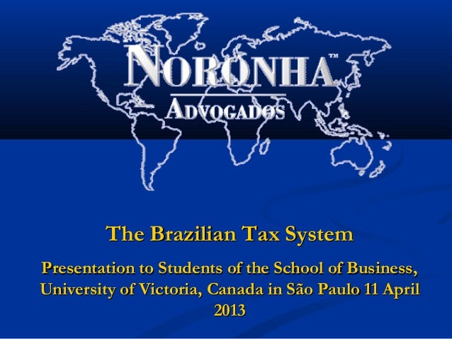 The Brazilian Tax SystemPresentation to Students of the School of Business,University of Victoria, Canada in São Paulo 11 ...